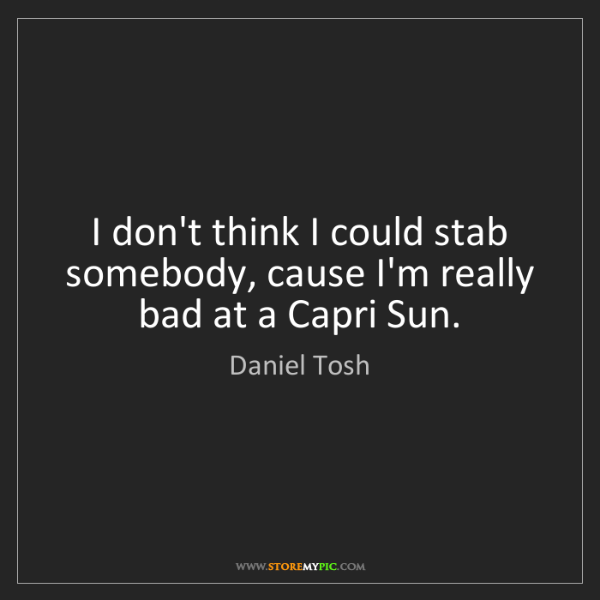 Daniel Tosh: I don't think I could stab somebody, cause I'm really...