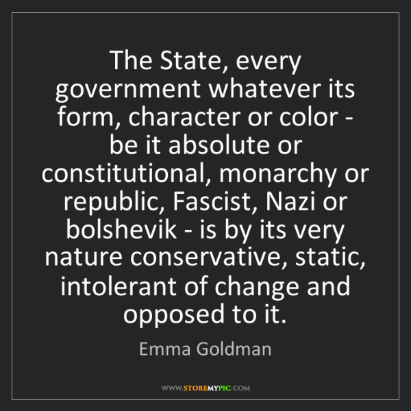 Emma Goldman: The State, every government whatever its form, character...