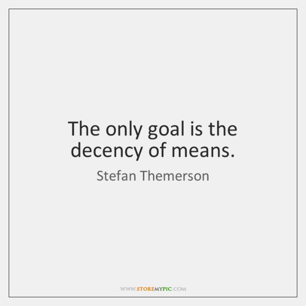The only goal is the decency of means.