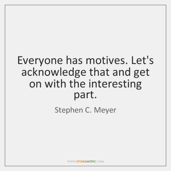 Everyone has motives. Let's acknowledge that and get on with the interesting ...
