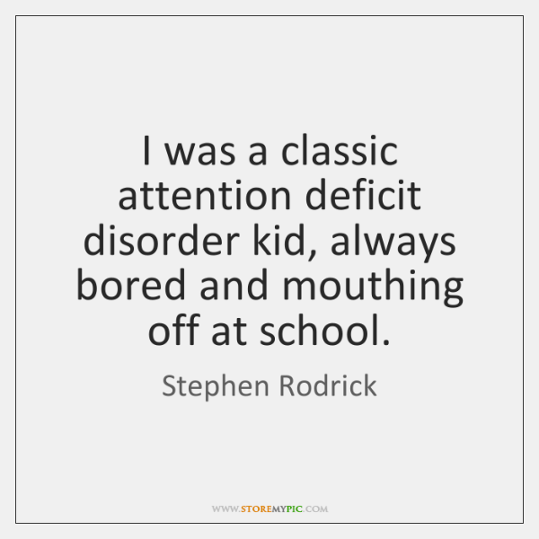 I was a classic attention deficit disorder kid, always bored and mouthing ...