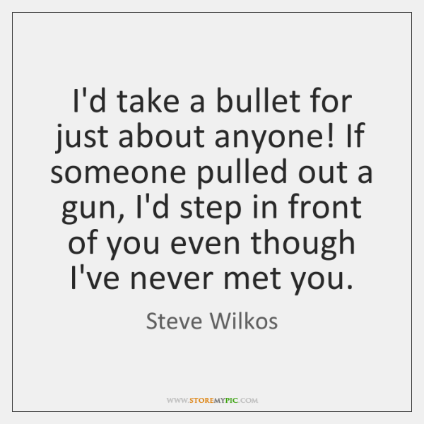 I'd take a bullet for just about anyone! If someone pulled out ...