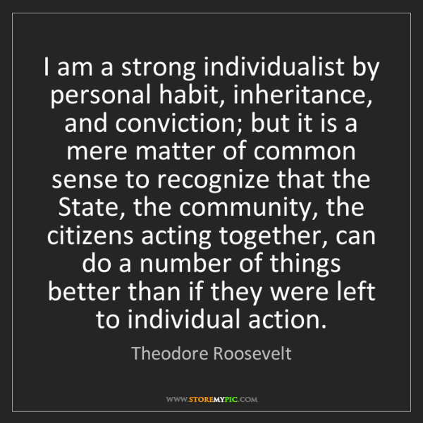 Theodore Roosevelt: I am a strong individualist by personal habit, inheritance,...
