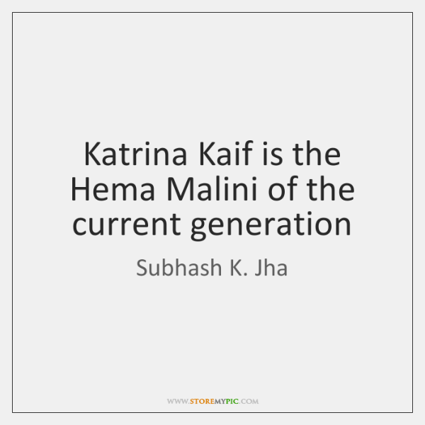 Katrina Kaif is the Hema Malini of the current generation
