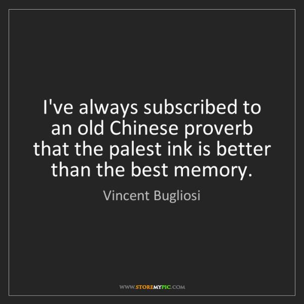 Vincent Bugliosi: I've always subscribed to an old Chinese proverb that...
