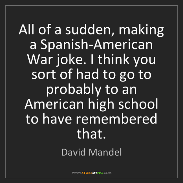 David Mandel: All of a sudden, making a Spanish-American War joke....