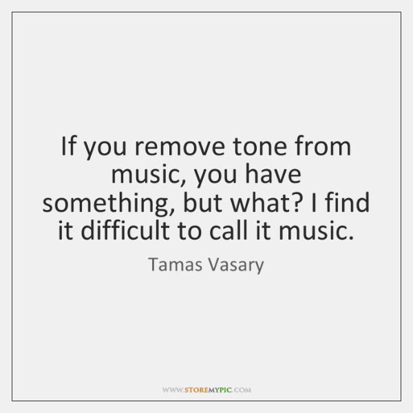 If you remove tone from music, you have something, but what? I ...