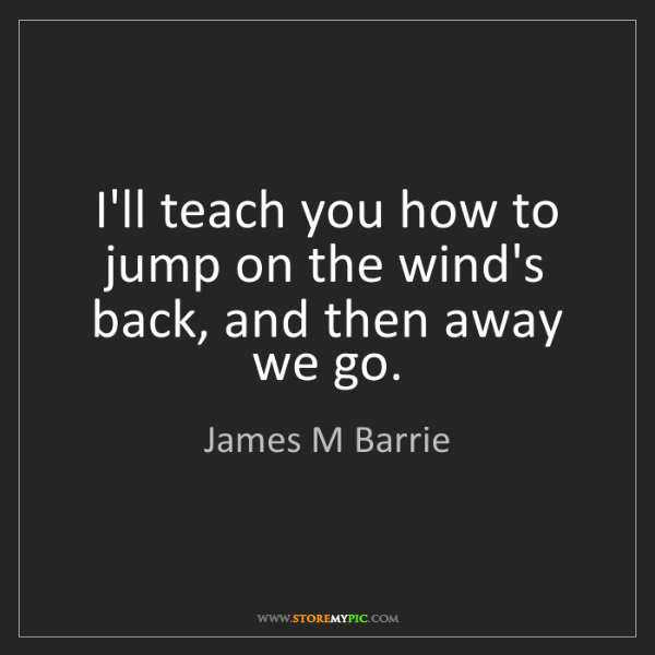 James M Barrie: I'll teach you how to jump on the wind's back, and then...