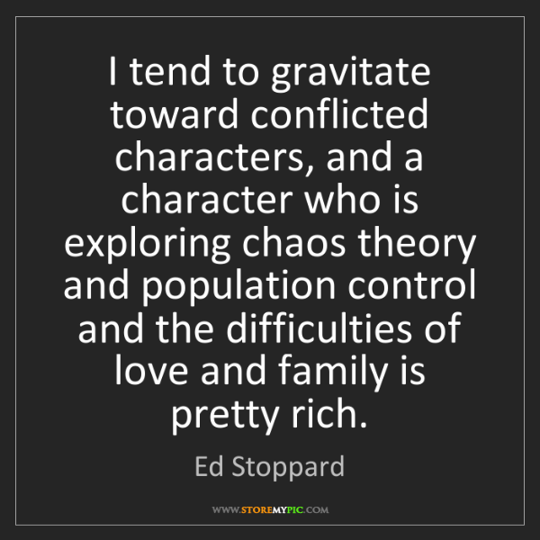 Ed Stoppard: I tend to gravitate toward conflicted characters, and...