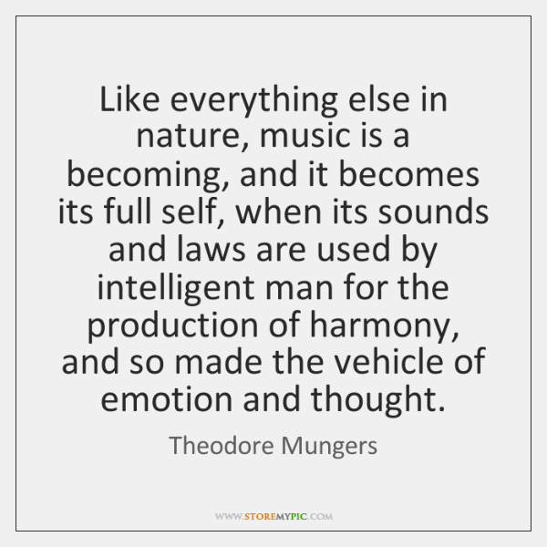 Like everything else in nature, music is a becoming, and it becomes ...