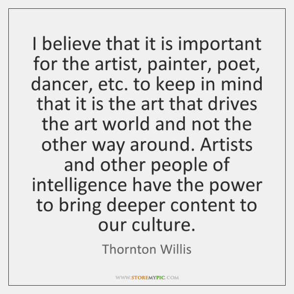 I believe that it is important for the artist, painter, poet, dancer, ...