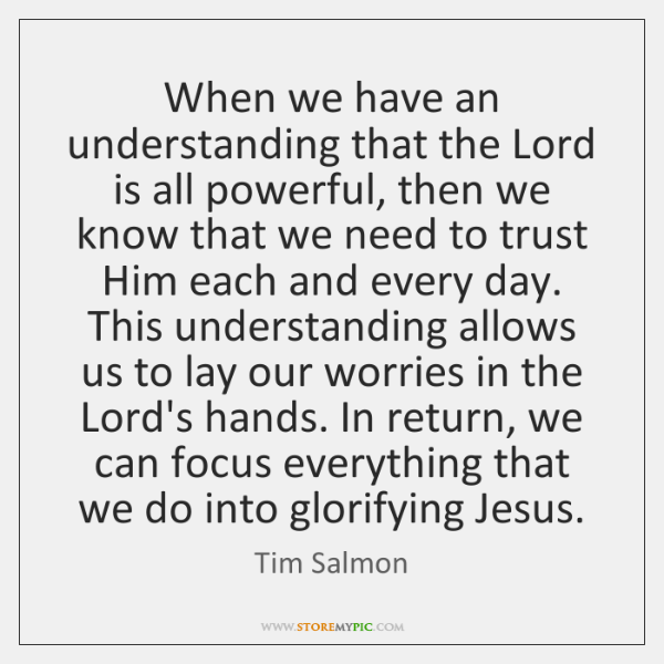 When we have an understanding that the Lord is all powerful, then ...