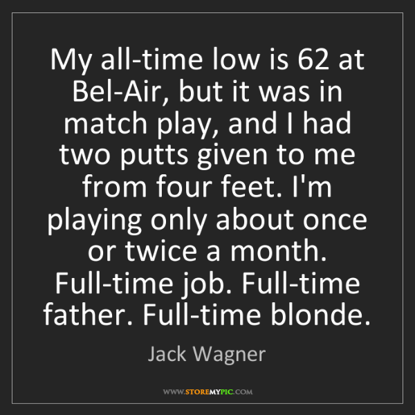 Jack Wagner: My all-time low is 62 at Bel-Air, but it was in match...