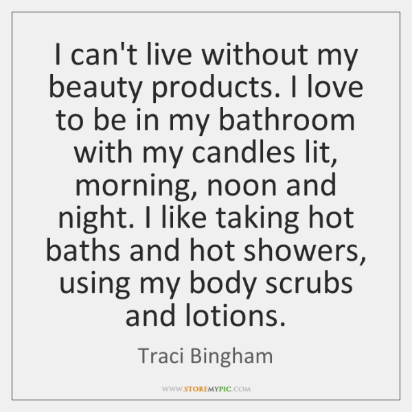 I can't live without my beauty products. I love to be in ...