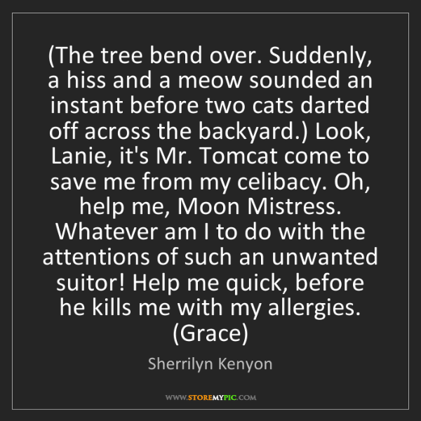 Sherrilyn Kenyon: (The tree bend over. Suddenly, a hiss and a meow sounded...