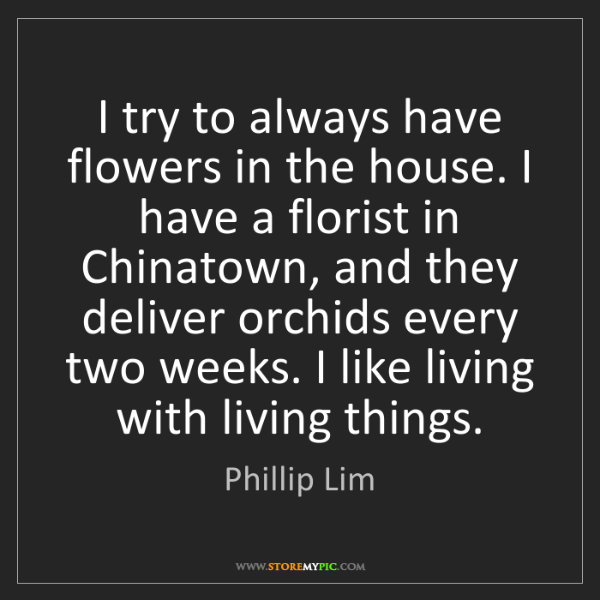 Phillip Lim: I try to always have flowers in the house. I have a florist...