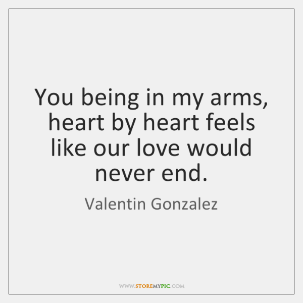 You being in my arms, heart by heart feels like our love ...