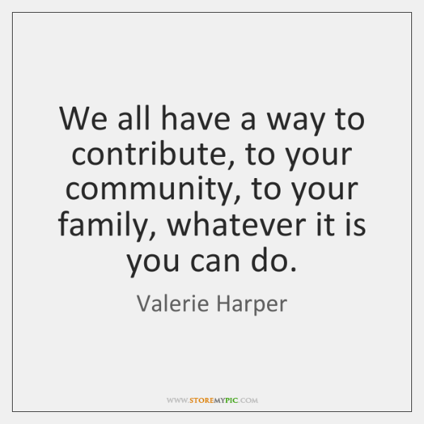 We all have a way to contribute, to your community, to your ...