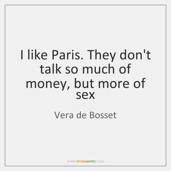 I like Paris. They don't talk so much of money, but more ...