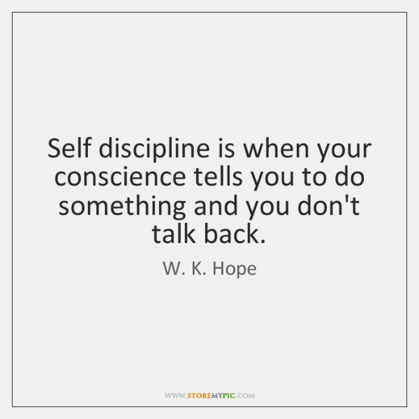 Self discipline is when your conscience tells you to do something and ...