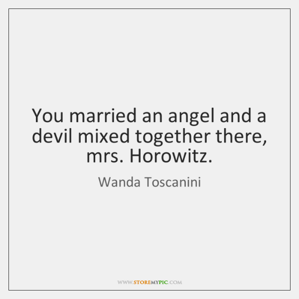 You married an angel and a devil mixed together there, mrs. Horowitz.