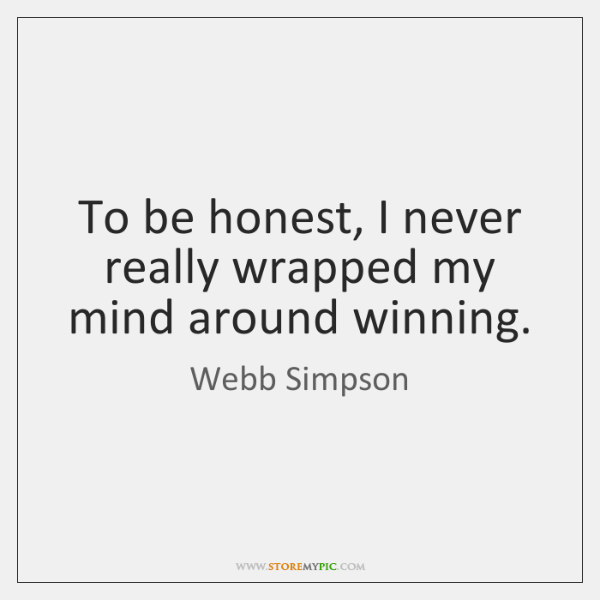 To be honest, I never really wrapped my mind around winning.