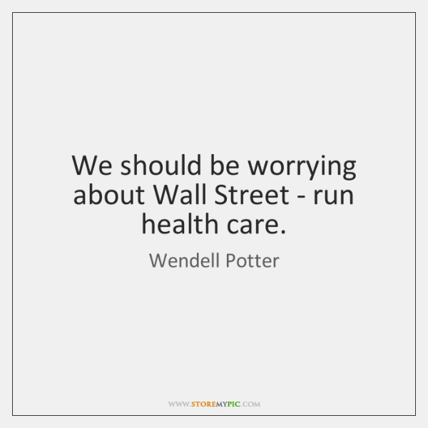We should be worrying about Wall Street - run health care.