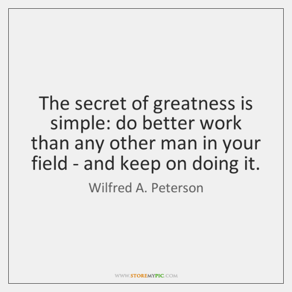 The secret of greatness is simple: do better work than any other ...