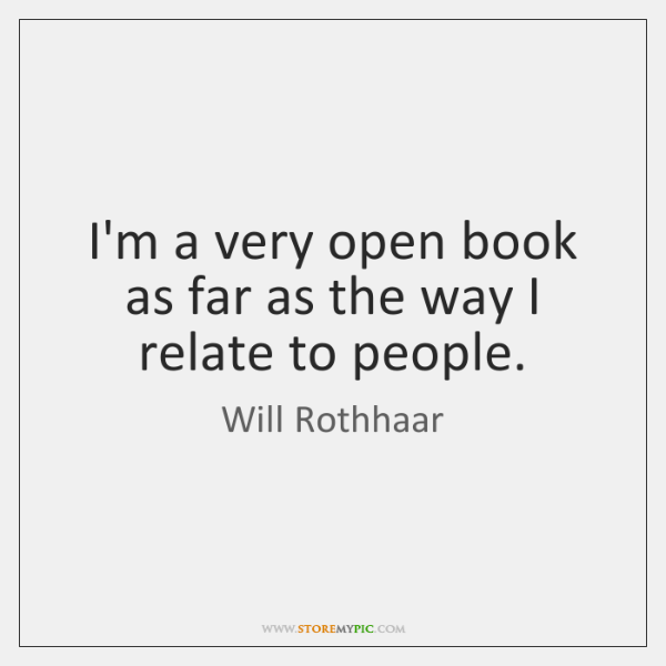 I'm a very open book as far as the way I relate ...