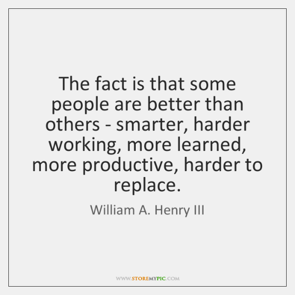 The fact is that some people are better than others - smarter, ...