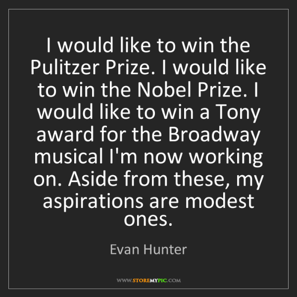 Evan Hunter: I would like to win the Pulitzer Prize. I would like...