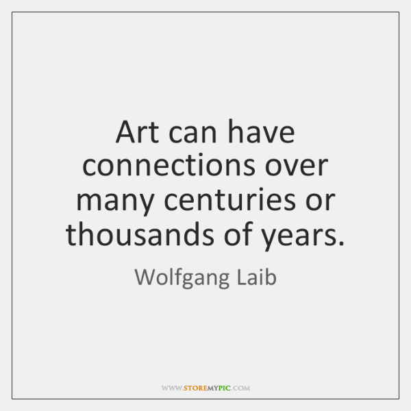 Art can have connections over many centuries or thousands of years.