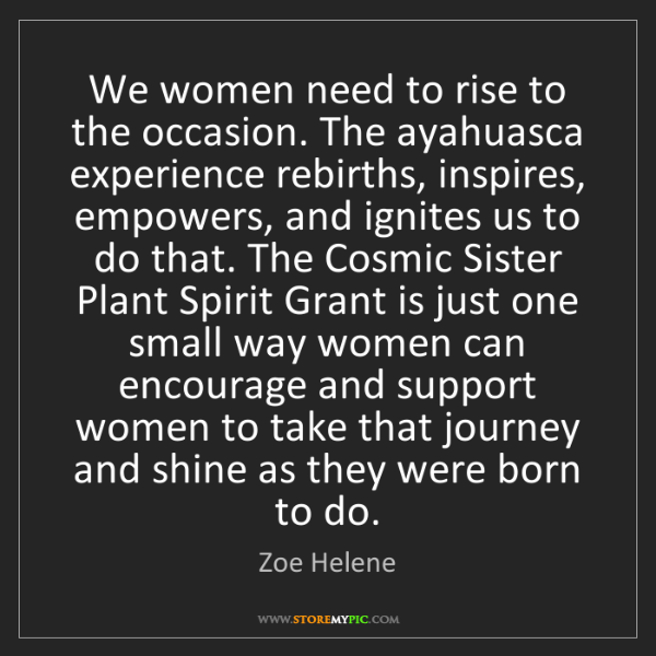 Zoe Helene: We women need to rise to the occasion. The ayahuasca...