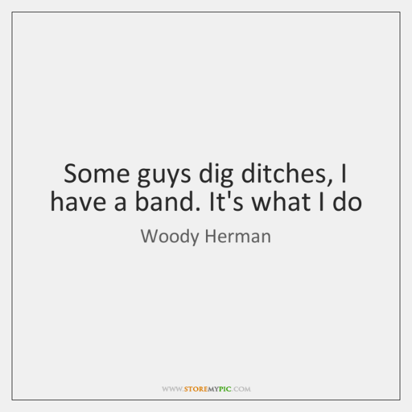 Some guys dig ditches, I have a band. It's what I do