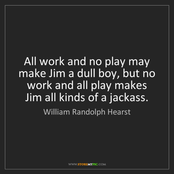 William Randolph Hearst: All work and no play may make Jim a dull boy, but no...