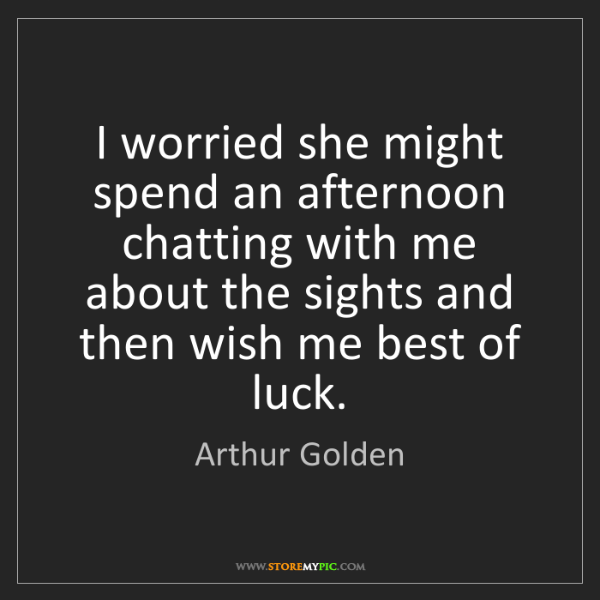 Arthur Golden: I worried she might spend an afternoon chatting with...