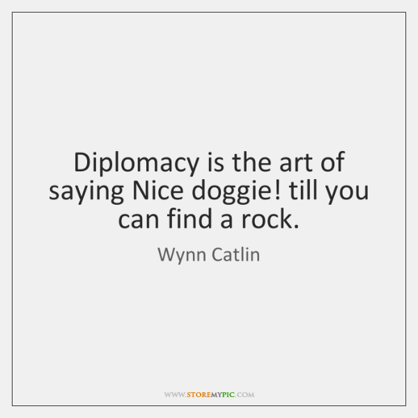 Diplomacy is the art of saying Nice doggie! till you can find ...