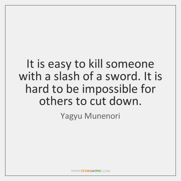 It is easy to kill someone with a slash of a sword. ...
