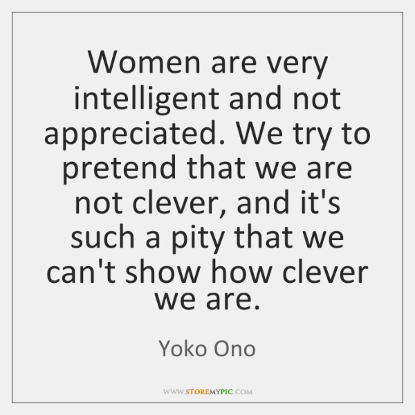 Women Are Very Intelligent And Not Appreciated We Try To Pretend