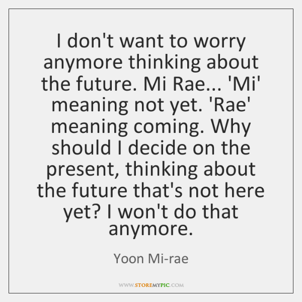 I don't want to worry anymore thinking about the future. Mi Rae... ...
