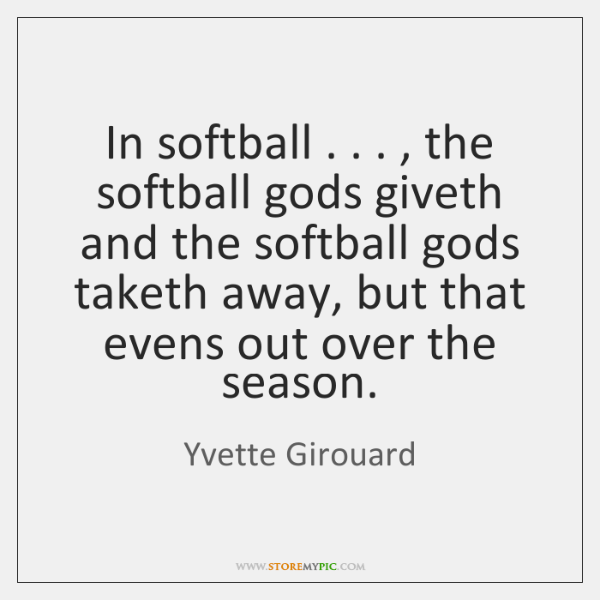 In softball . . . , the softball gods giveth and the softball gods taketh away, ...