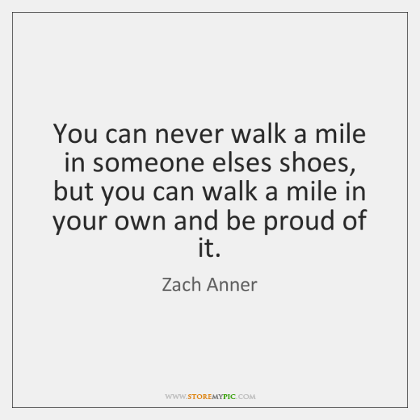 You can never walk a mile in someone elses shoes, but you ...