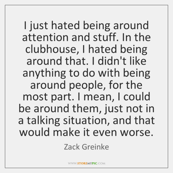 I just hated being around attention and stuff. In the clubhouse, I ...