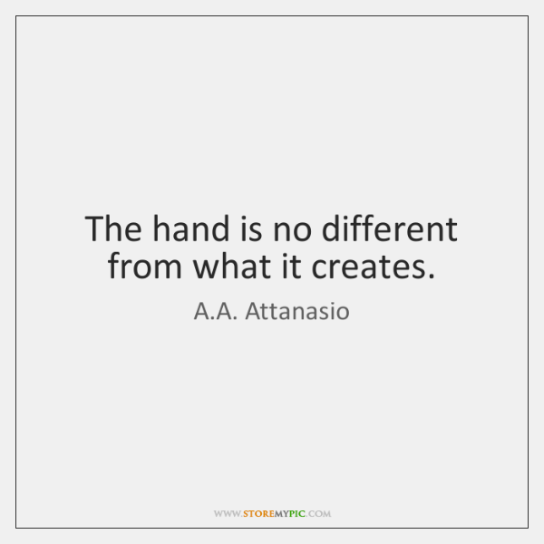 The hand is no different from what it creates.