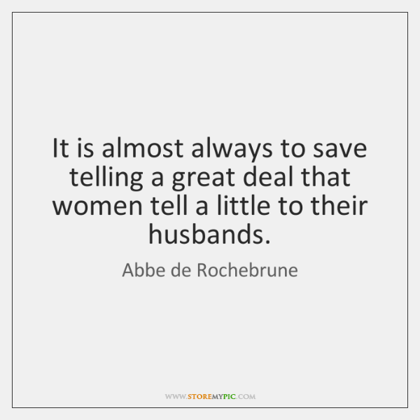 It is almost always to save telling a great deal that women ...