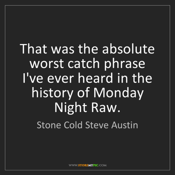 Stone Cold Steve Austin: That was the absolute worst catch phrase I've ever heard...