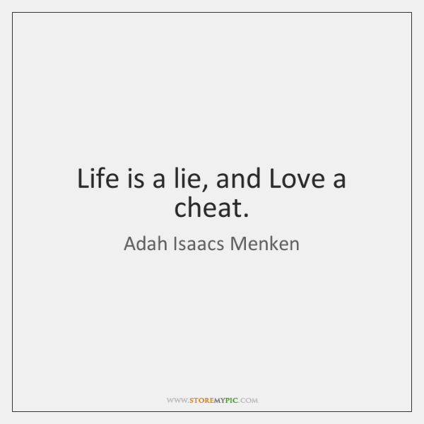 Life is a lie, and Love a cheat.