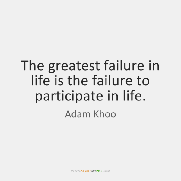 The greatest failure in life is the failure to participate in life.