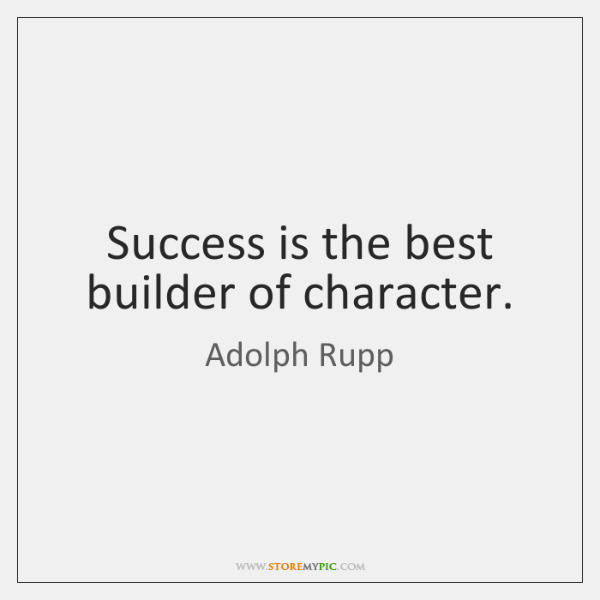Success is the best builder of character.