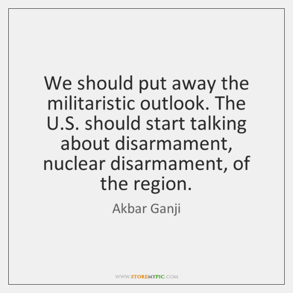 We should put away the militaristic outlook. The U.S. should start ...